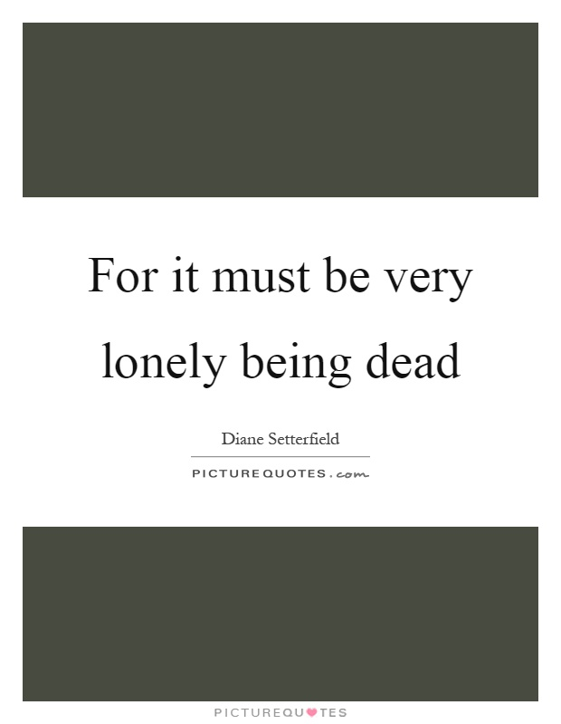 For it must be very lonely being dead Picture Quote #1