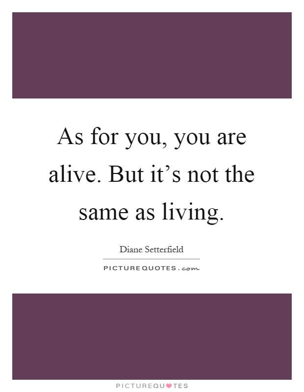 As for you, you are alive. But it's not the same as living Picture Quote #1