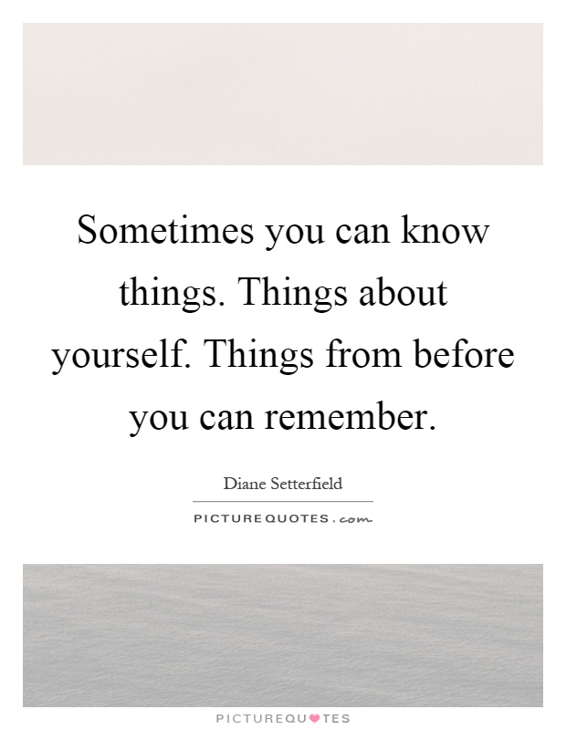 Sometimes you can know things. Things about yourself. Things from before you can remember Picture Quote #1