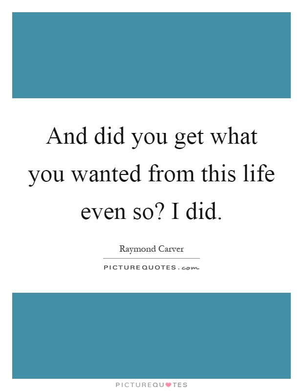 And did you get what you wanted from this life even so? I did Picture Quote #1