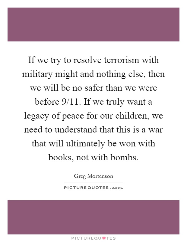 If we try to resolve terrorism with military might and nothing else, then we will be no safer than we were before 9/11. If we truly want a legacy of peace for our children, we need to understand that this is a war that will ultimately be won with books, not with bombs Picture Quote #1