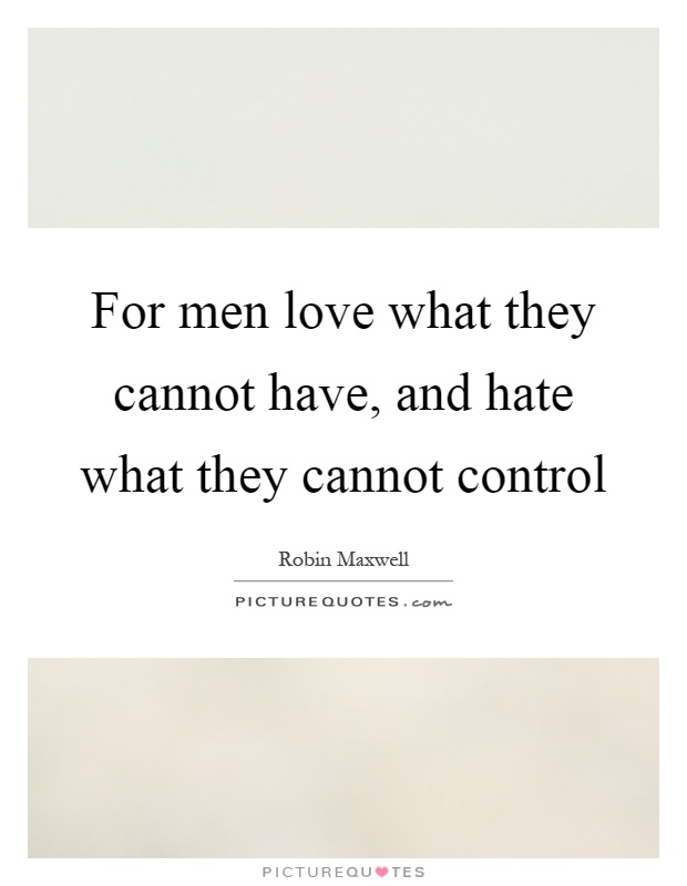 For men love what they cannot have, and hate what they cannot control Picture Quote #1