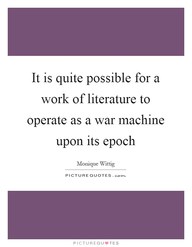 It is quite possible for a work of literature to operate as a war machine upon its epoch Picture Quote #1