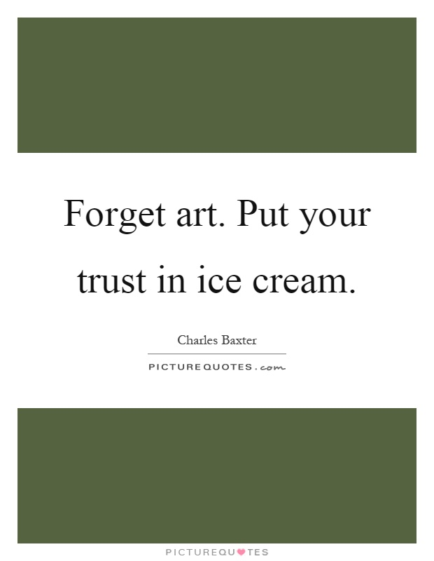 Forget art. Put your trust in ice cream Picture Quote #1