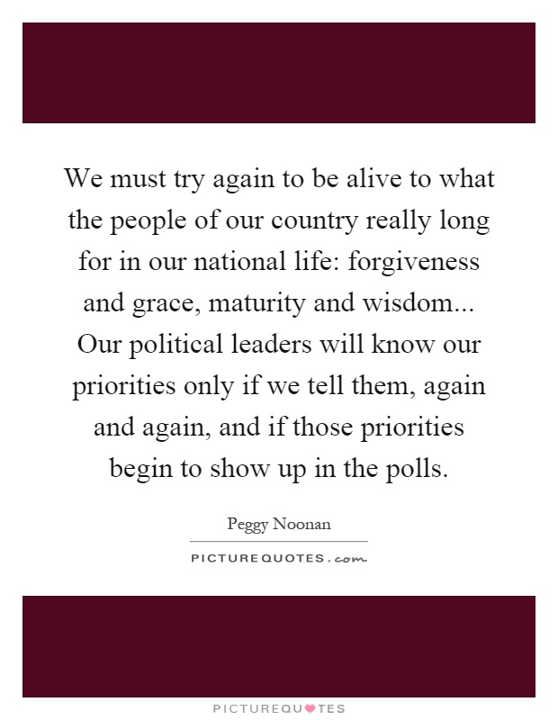 We must try again to be alive to what the people of our country really long for in our national life: forgiveness and grace, maturity and wisdom... Our political leaders will know our priorities only if we tell them, again and again, and if those priorities begin to show up in the polls Picture Quote #1