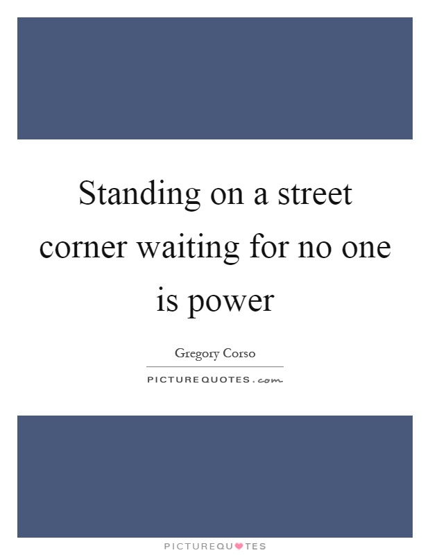 Standing on a street corner waiting for no one is power Picture Quote #1