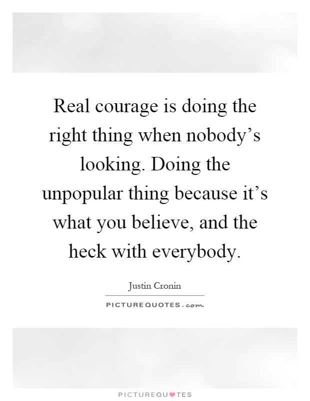 Real courage is doing the right thing when nobody's looking. Doing the unpopular thing because it's what you believe, and the heck with everybody Picture Quote #1