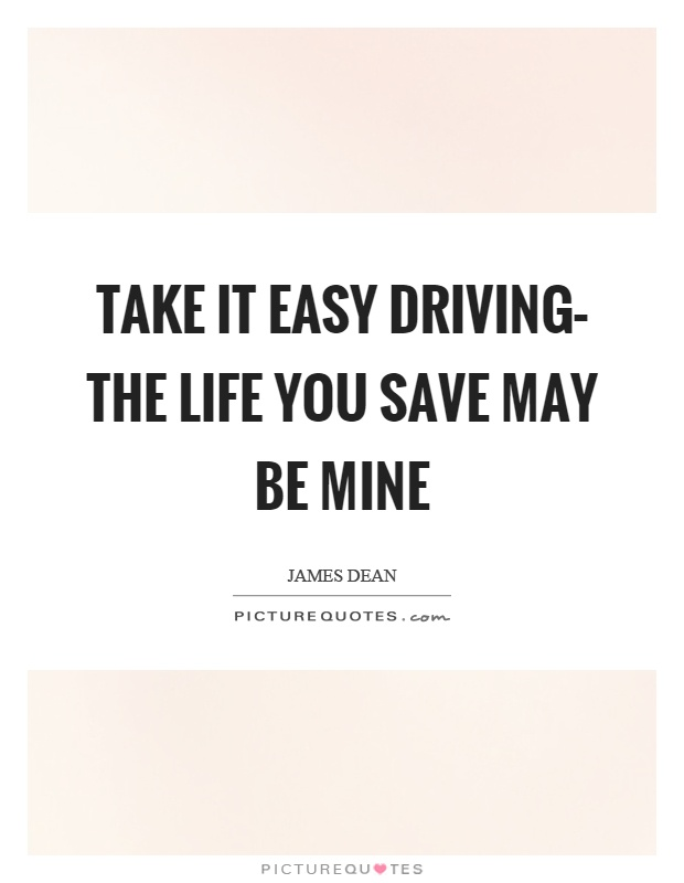 Take it easy driving– the life you save may be mine Picture Quote #1