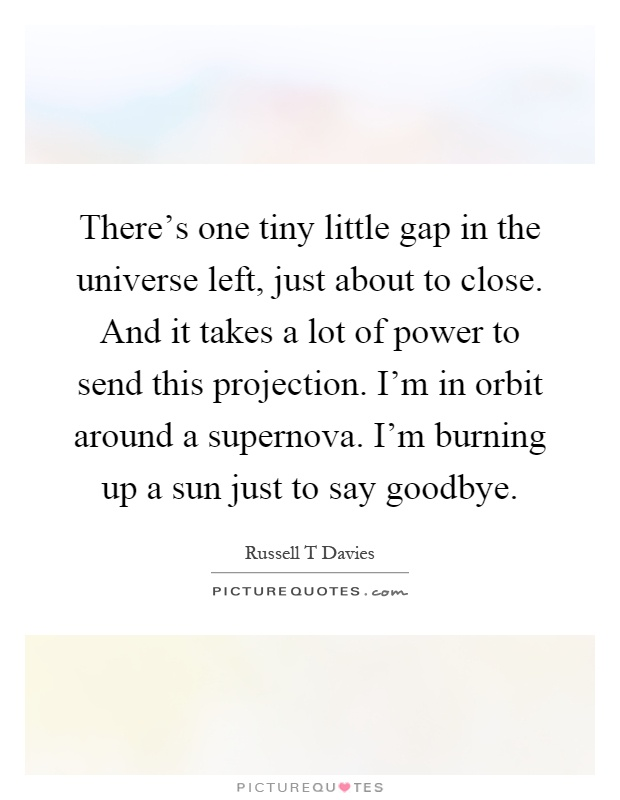 There's one tiny little gap in the universe left, just about to close. And it takes a lot of power to send this projection. I'm in orbit around a supernova. I'm burning up a sun just to say goodbye Picture Quote #1