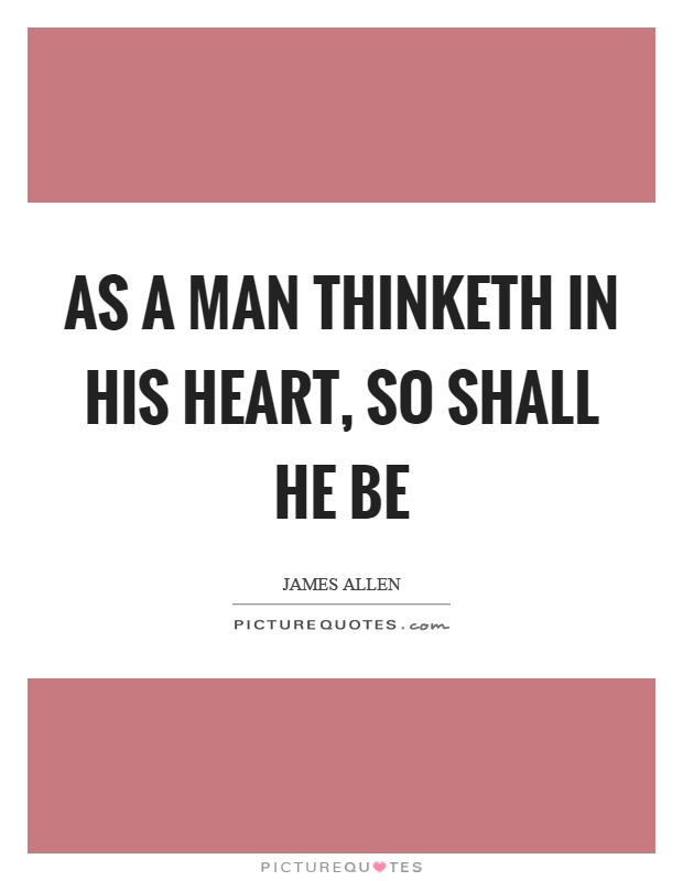 As a man thinketh in his heart, so shall he be Picture Quote #1