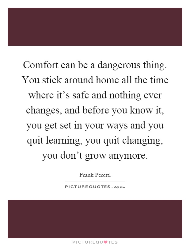 Comfort can be a dangerous thing. You stick around home all the time where it's safe and nothing ever changes, and before you know it, you get set in your ways and you quit learning, you quit changing, you don't grow anymore Picture Quote #1