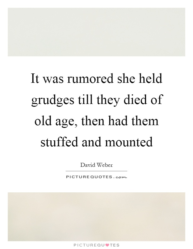 It was rumored she held grudges till they died of old age, then had them stuffed and mounted Picture Quote #1
