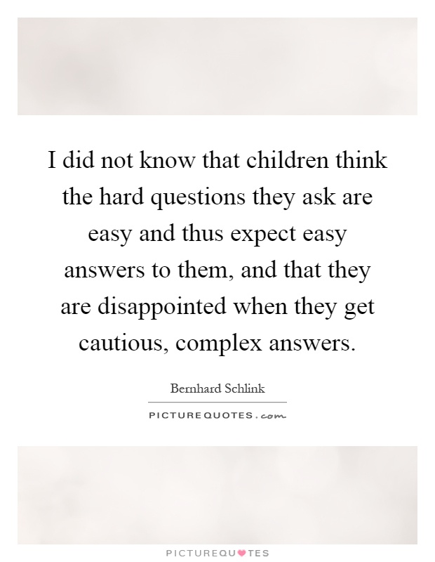 I did not know that children think the hard questions they ask are easy and thus expect easy answers to them, and that they are disappointed when they get cautious, complex answers Picture Quote #1