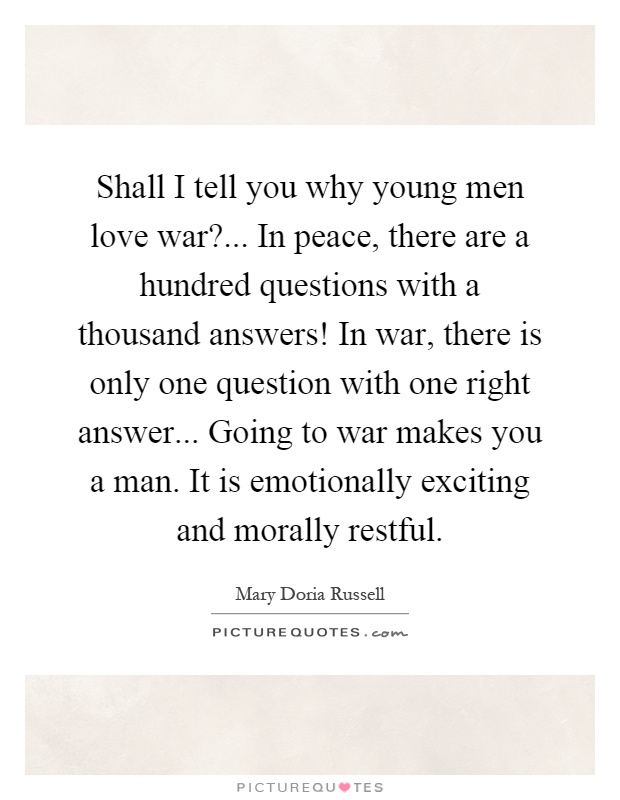 Shall I tell you why young men love war?... In peace, there are a hundred questions with a thousand answers! In war, there is only one question with one right answer... Going to war makes you a man. It is emotionally exciting and morally restful Picture Quote #1