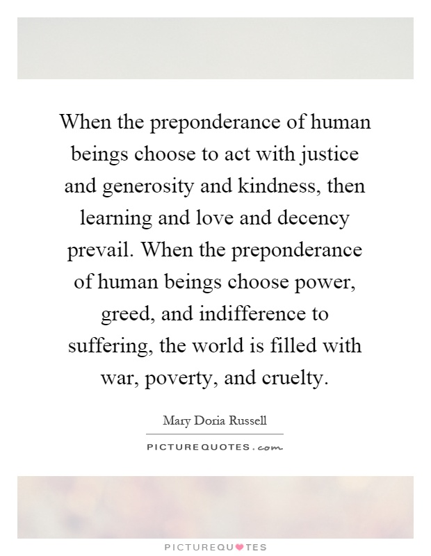 When the preponderance of human beings choose to act with justice and generosity and kindness, then learning and love and decency prevail. When the preponderance of human beings choose power, greed, and indifference to suffering, the world is filled with war, poverty, and cruelty Picture Quote #1