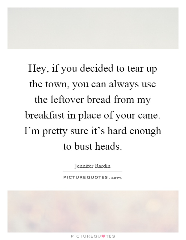 Hey, if you decided to tear up the town, you can always use the leftover bread from my breakfast in place of your cane. I'm pretty sure it's hard enough to bust heads Picture Quote #1