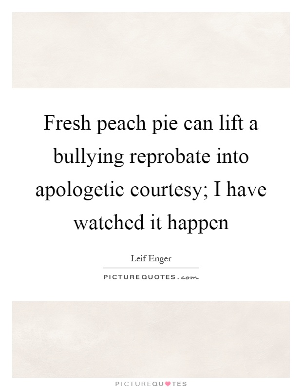 Fresh peach pie can lift a bullying reprobate into apologetic courtesy; I have watched it happen Picture Quote #1