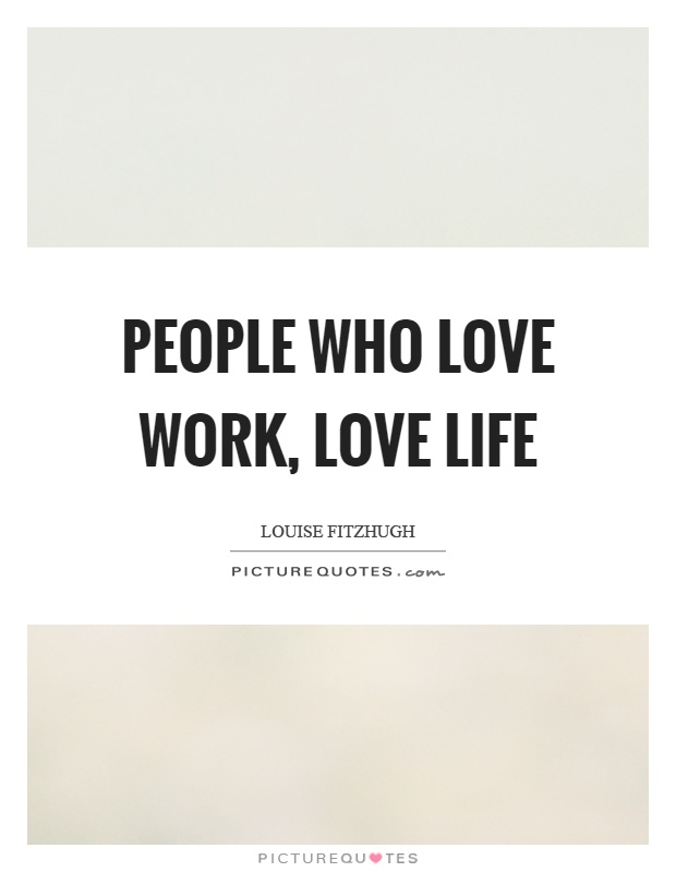 People who love work, love life Picture Quote #1