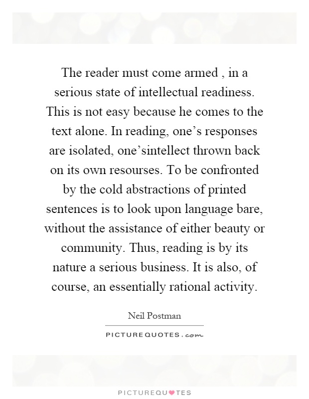 The reader must come armed, in a serious state of intellectual readiness. This is not easy because he comes to the text alone. In reading, one's responses are isolated, one'sintellect thrown back on its own resourses. To be confronted by the cold abstractions of printed sentences is to look upon language bare, without the assistance of either beauty or community. Thus, reading is by its nature a serious business. It is also, of course, an essentially rational activity Picture Quote #1
