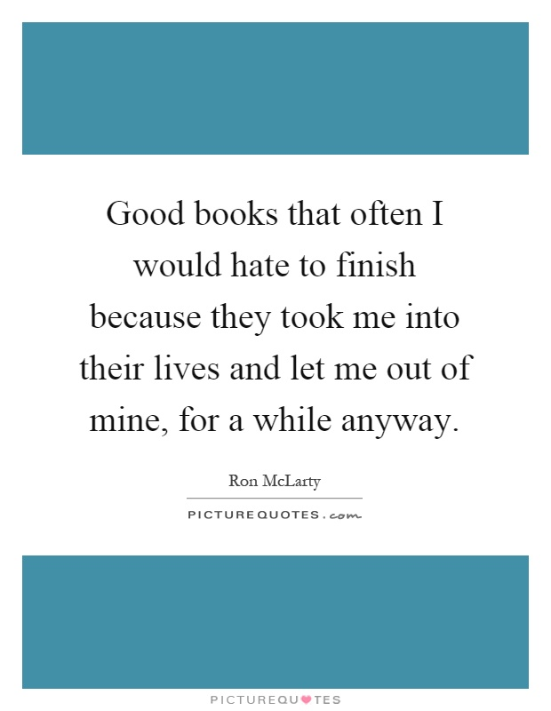 Good books that often I would hate to finish because they took me into their lives and let me out of mine, for a while anyway Picture Quote #1