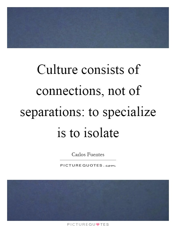 Culture consists of connections, not of separations: to specialize is to isolate Picture Quote #1