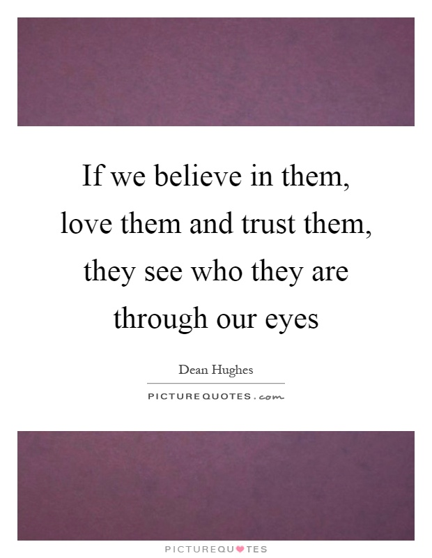 If we believe in them, love them and trust them, they see who they are through our eyes Picture Quote #1
