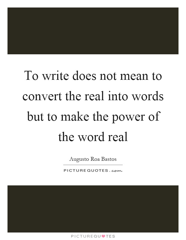 To write does not mean to convert the real into words but to make the power of the word real Picture Quote #1