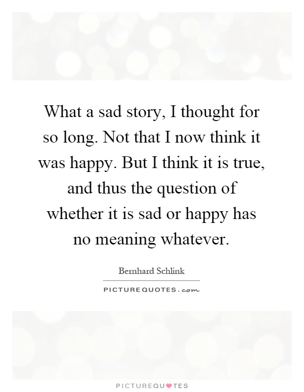 What a sad story, I thought for so long. Not that I now think it was happy. But I think it is true, and thus the question of whether it is sad or happy has no meaning whatever Picture Quote #1