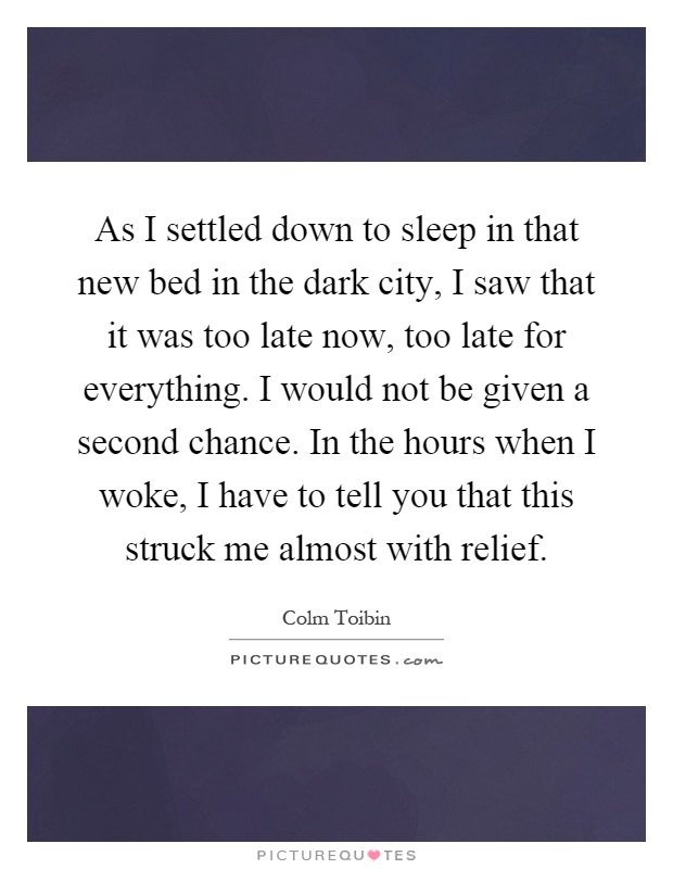 As I settled down to sleep in that new bed in the dark city, I saw that it was too late now, too late for everything. I would not be given a second chance. In the hours when I woke, I have to tell you that this struck me almost with relief Picture Quote #1