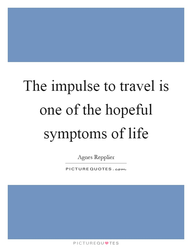 The impulse to travel is one of the hopeful symptoms of life Picture Quote #1