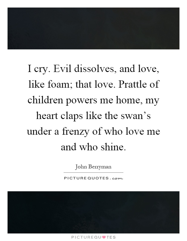 I cry. Evil dissolves, and love, like foam; that love. Prattle of children powers me home, my heart claps like the swan's under a frenzy of who love me and who shine Picture Quote #1
