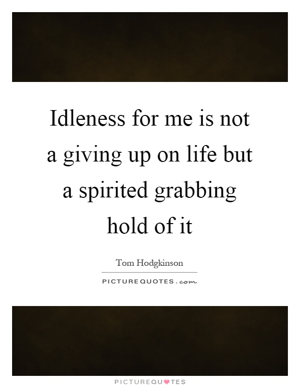 Idleness for me is not a giving up on life but a spirited grabbing hold of it Picture Quote #1