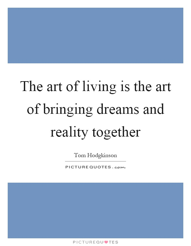 The art of living is the art of bringing dreams and reality together Picture Quote #1