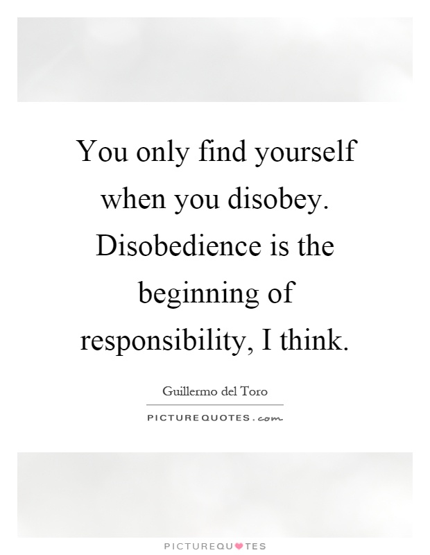 You only find yourself when you disobey. Disobedience is the beginning of responsibility, I think Picture Quote #1