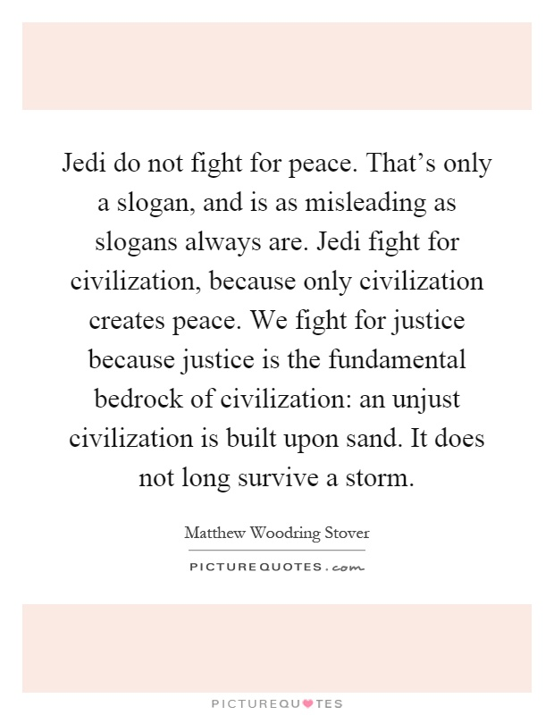 Jedi do not fight for peace. That's only a slogan, and is as misleading as slogans always are. Jedi fight for civilization, because only civilization creates peace. We fight for justice because justice is the fundamental bedrock of civilization: an unjust civilization is built upon sand. It does not long survive a storm Picture Quote #1