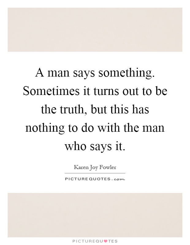 A man says something. Sometimes it turns out to be the truth, but this has nothing to do with the man who says it Picture Quote #1