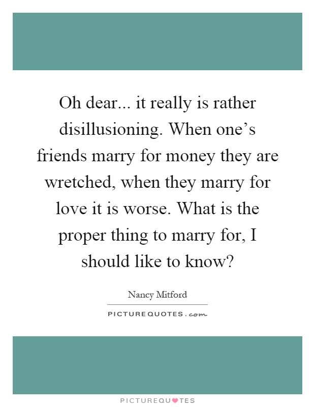 Oh dear... it really is rather disillusioning. When one's friends marry for money they are wretched, when they marry for love it is worse. What is the proper thing to marry for, I should like to know? Picture Quote #1