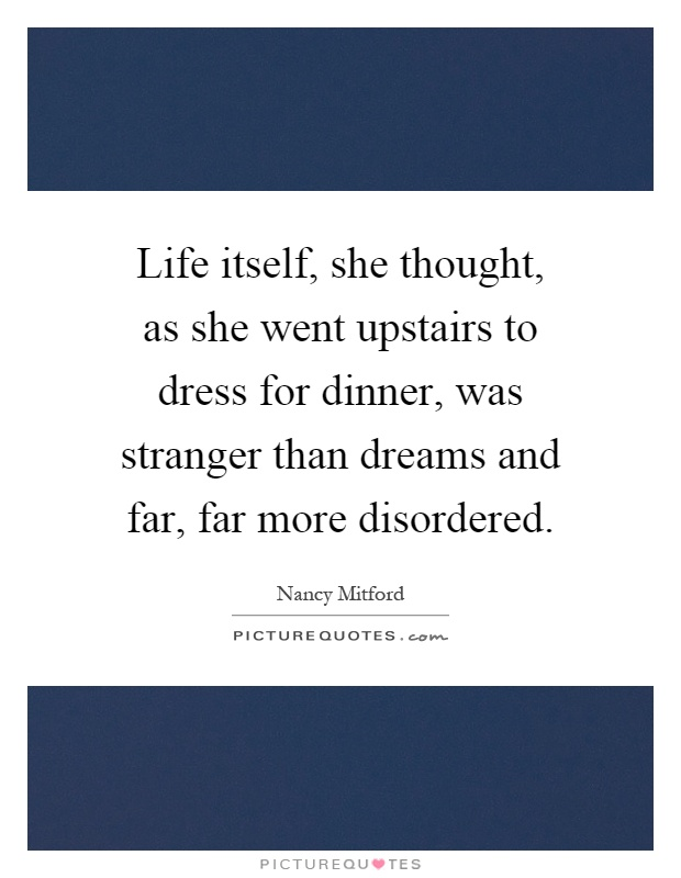 Life itself, she thought, as she went upstairs to dress for dinner, was stranger than dreams and far, far more disordered Picture Quote #1