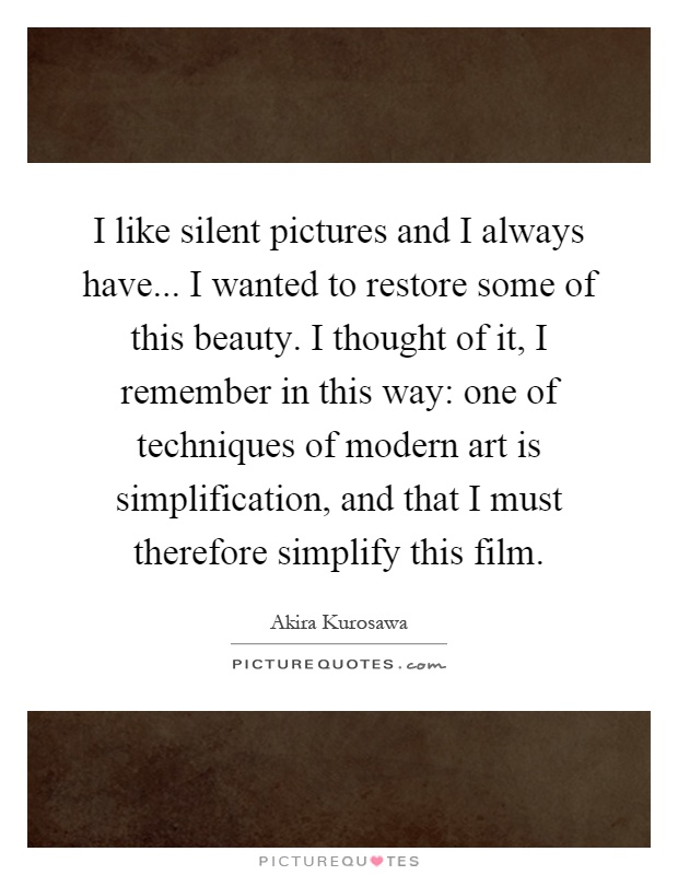 I like silent pictures and I always have... I wanted to restore some of this beauty. I thought of it, I remember in this way: one of techniques of modern art is simplification, and that I must therefore simplify this film Picture Quote #1