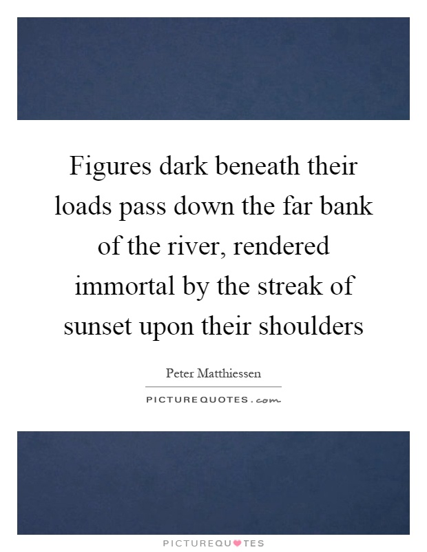 Figures dark beneath their loads pass down the far bank of the river, rendered immortal by the streak of sunset upon their shoulders Picture Quote #1
