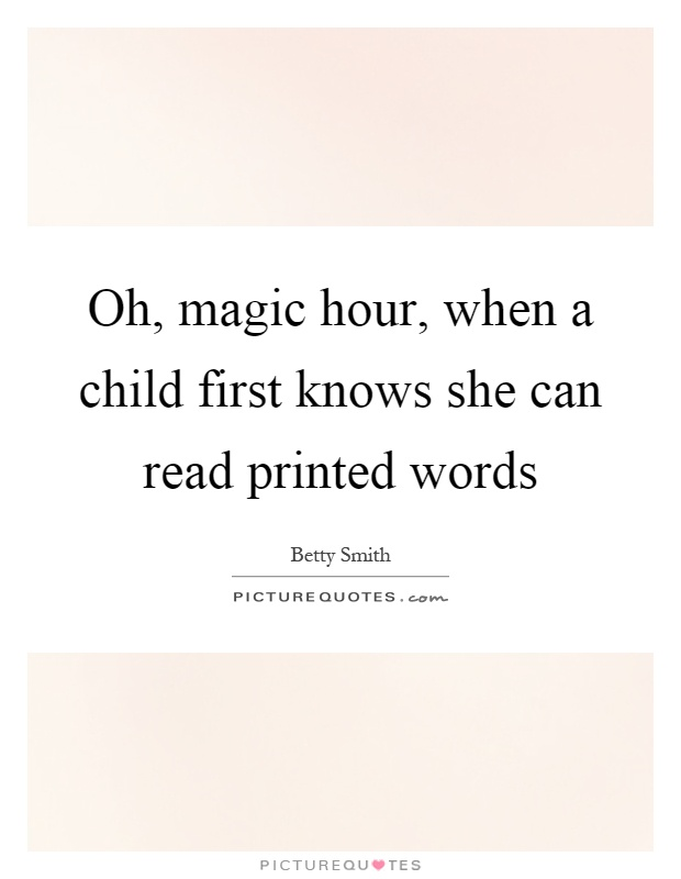 Oh, magic hour, when a child first knows she can read printed words Picture Quote #1