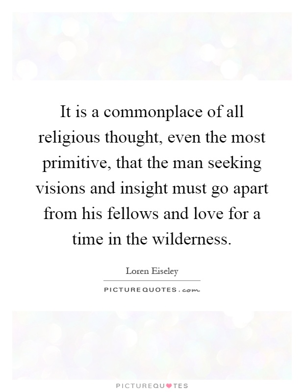 It is a commonplace of all religious thought, even the most primitive, that the man seeking visions and insight must go apart from his fellows and love for a time in the wilderness Picture Quote #1