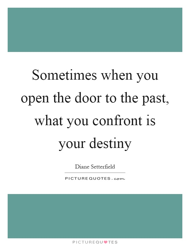 Sometimes when you open the door to the past, what you confront is your destiny Picture Quote #1