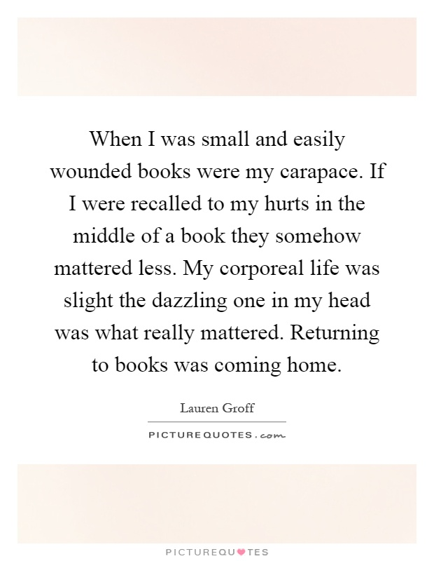 When I was small and easily wounded books were my carapace. If I were recalled to my hurts in the middle of a book they somehow mattered less. My corporeal life was slight the dazzling one in my head was what really mattered. Returning to books was coming home Picture Quote #1