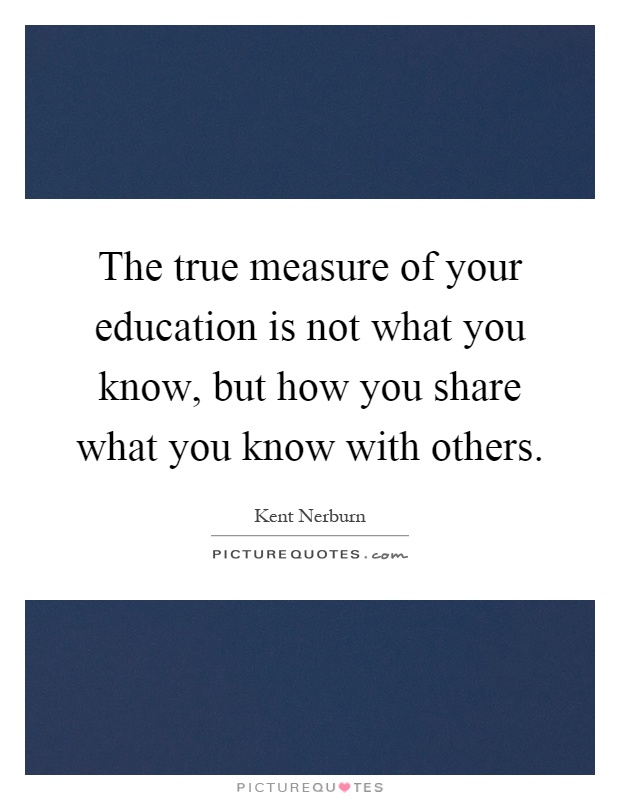 The true measure of your education is not what you know, but how you share what you know with others Picture Quote #1