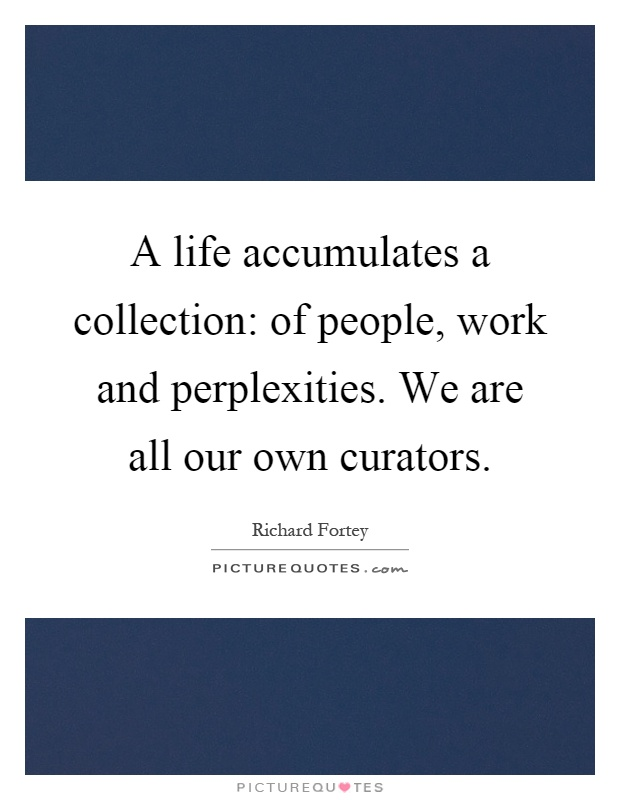 A life accumulates a collection: of people, work and perplexities. We are all our own curators Picture Quote #1
