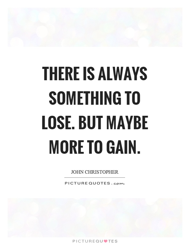 There is always something to lose. But maybe more to gain Picture Quote #1