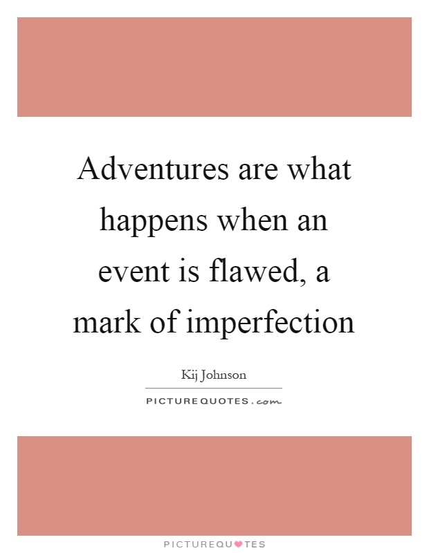 Adventures are what happens when an event is flawed, a mark of imperfection Picture Quote #1