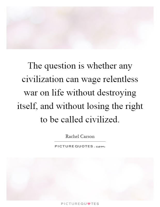 The question is whether any civilization can wage relentless war on life without destroying itself, and without losing the right to be called civilized Picture Quote #1