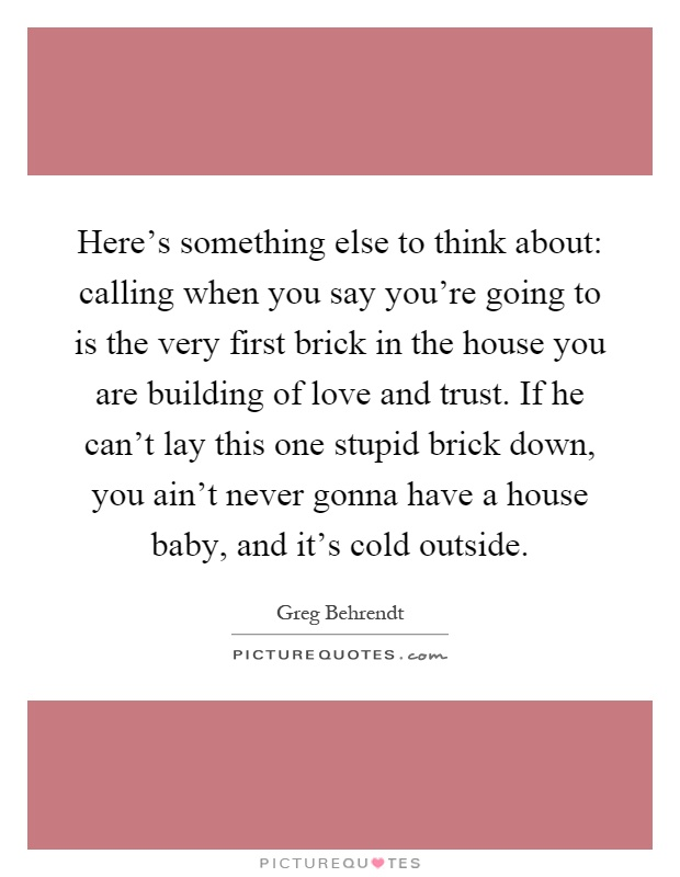 Here's something else to think about: calling when you say you're going to is the very first brick in the house you are building of love and trust. If he can't lay this one stupid brick down, you ain't never gonna have a house baby, and it's cold outside Picture Quote #1